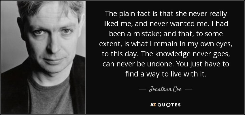 The plain fact is that she never really liked me, and never wanted me. I had been a mistake; and that, to some extent, is what I remain in my own eyes, to this day. The knowledge never goes, can never be undone. You just have to find a way to live with it. - Jonathan Coe
