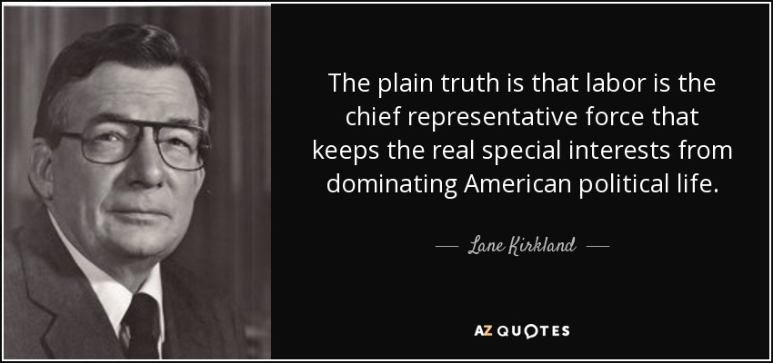The plain truth is that labor is the chief representative force that keeps the real special interests from dominating American political life. - Lane Kirkland