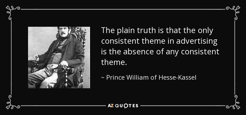 The plain truth is that the only consistent theme in advertising is the absence of any consistent theme. - Prince William of Hesse-Kassel