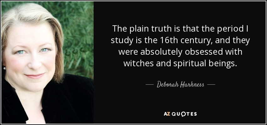 The plain truth is that the period I study is the 16th century, and they were absolutely obsessed with witches and spiritual beings. - Deborah Harkness