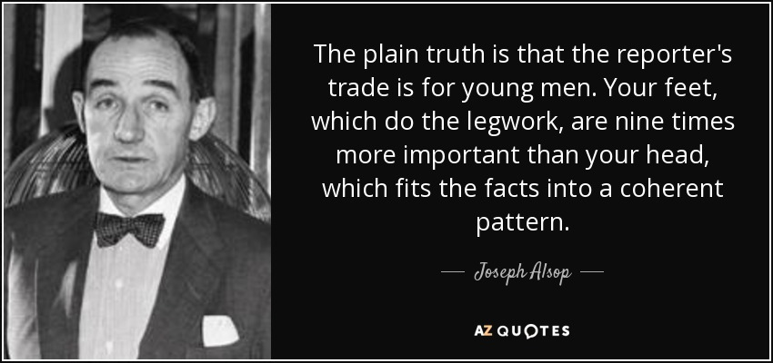 The plain truth is that the reporter's trade is for young men. Your feet, which do the legwork, are nine times more important than your head, which fits the facts into a coherent pattern. - Joseph Alsop