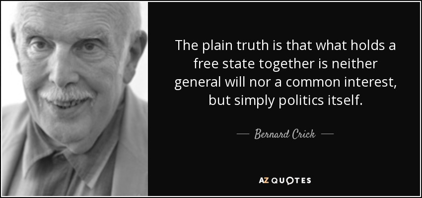 The plain truth is that what holds a free state together is neither general will nor a common interest, but simply politics itself. - Bernard Crick