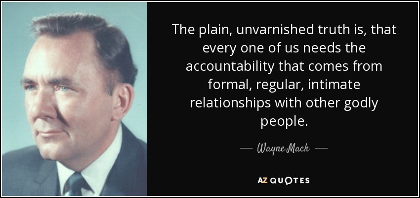 The plain, unvarnished truth is, that every one of us needs the accountability that comes from formal, regular, intimate relationships with other godly people. - Wayne Mack