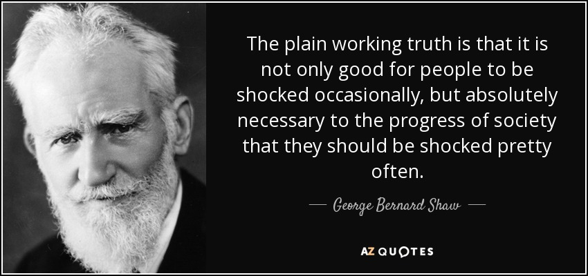 The plain working truth is that it is not only good for people to be shocked occasionally, but absolutely necessary to the progress of society that they should be shocked pretty often. - George Bernard Shaw