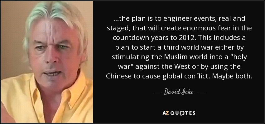 ...the plan is to engineer events, real and staged, that will create enormous fear in the countdown years to 2012. This includes a plan to start a third world war either by stimulating the Muslim world into a