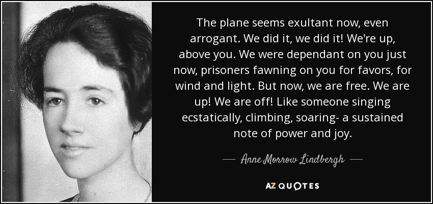 The plane seems exultant now, even arrogant. We did it, we did it! We're up, above you. We were dependant on you just now, prisoners fawning on you for favors, for wind and light. But now, we are free. We are up! We are off! Like someone singing ecstatically, climbing, soaring- a sustained note of power and joy. - Anne Morrow Lindbergh