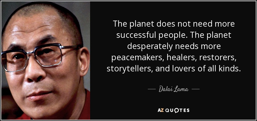 The planet does not need more successful people. The planet desperately needs more peacemakers, healers, restorers, storytellers, and lovers of all kinds. - Dalai Lama