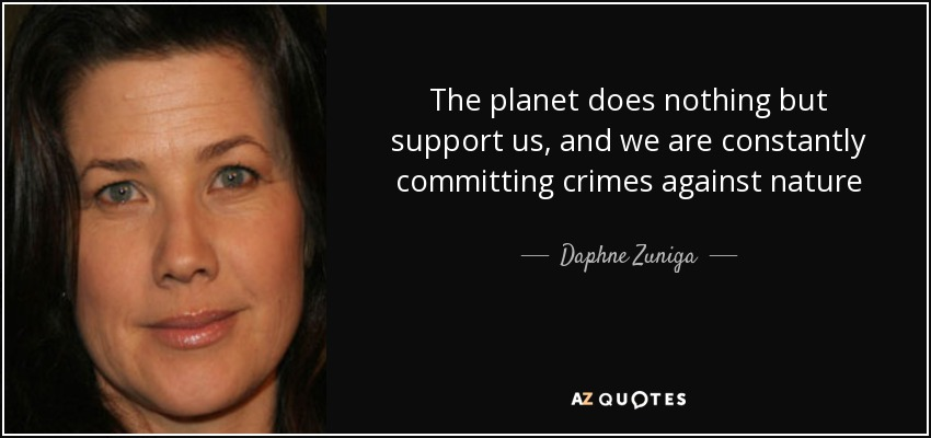 The planet does nothing but support us, and we are constantly committing crimes against nature - Daphne Zuniga