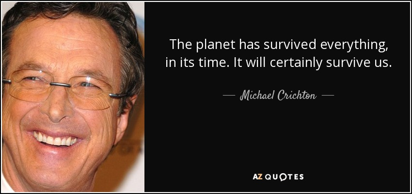 The planet has survived everything, in its time. It will certainly survive us. - Michael Crichton