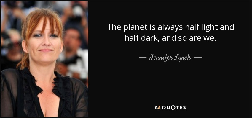 The planet is always half light and half dark, and so are we. - Jennifer Lynch