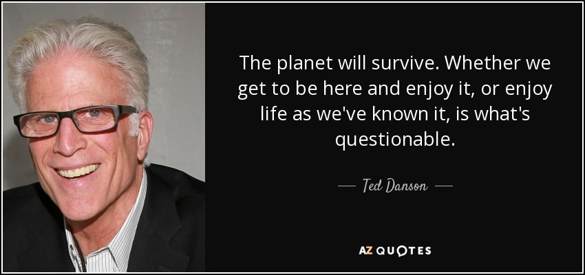 The planet will survive. Whether we get to be here and enjoy it, or enjoy life as we've known it, is what's questionable. - Ted Danson