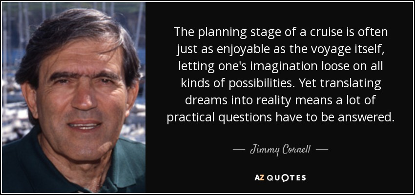 The planning stage of a cruise is often just as enjoyable as the voyage itself, letting one's imagination loose on all kinds of possibilities. Yet translating dreams into reality means a lot of practical questions have to be answered. - Jimmy Cornell