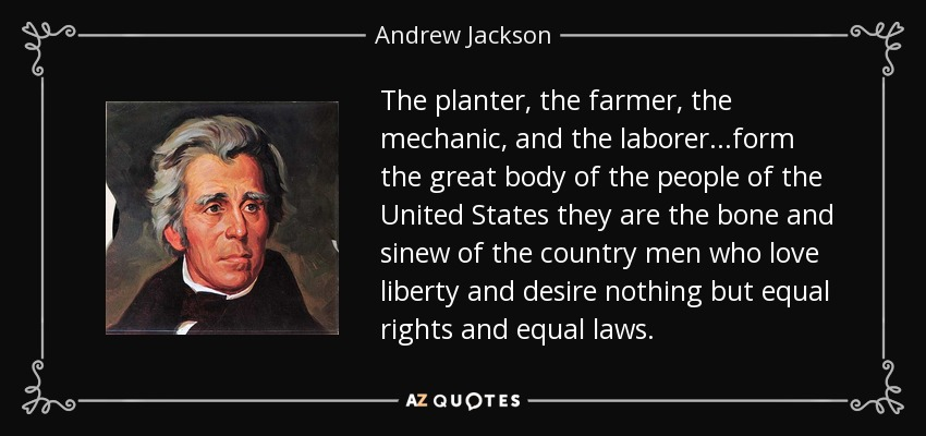The planter, the farmer, the mechanic, and the laborer...form the great body of the people of the United States they are the bone and sinew of the country men who love liberty and desire nothing but equal rights and equal laws. - Andrew Jackson