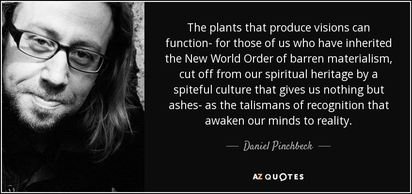 The plants that produce visions can function- for those of us who have inherited the New World Order of barren materialism, cut off from our spiritual heritage by a spiteful culture that gives us nothing but ashes- as the talismans of recognition that awaken our minds to reality. - Daniel Pinchbeck
