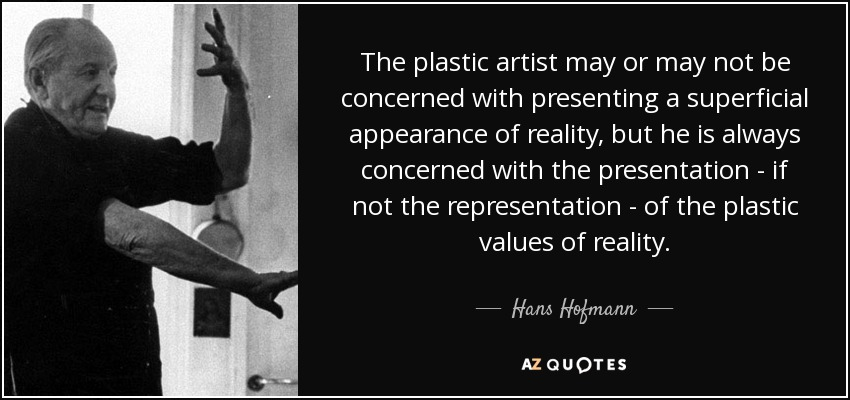 The plastic artist may or may not be concerned with presenting a superficial appearance of reality, but he is always concerned with the presentation - if not the representation - of the plastic values of reality. - Hans Hofmann