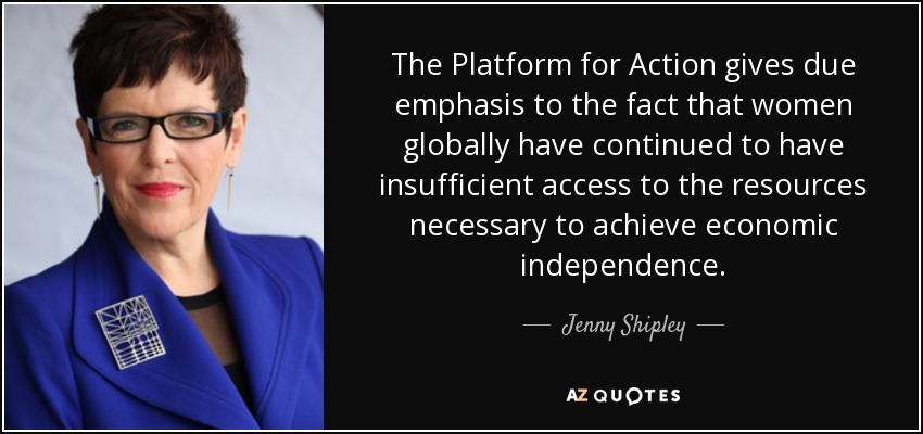 The Platform for Action gives due emphasis to the fact that women globally have continued to have insufficient access to the resources necessary to achieve economic independence. - Jenny Shipley