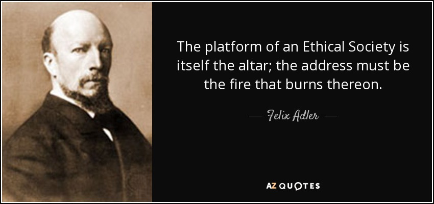 The platform of an Ethical Society is itself the altar; the address must be the fire that burns thereon. - Felix Adler