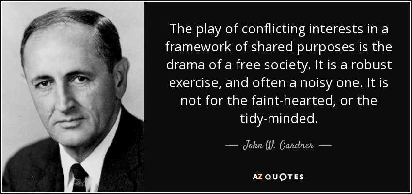 The play of conflicting interests in a framework of shared purposes is the drama of a free society. It is a robust exercise, and often a noisy one. It is not for the faint-hearted, or the tidy-minded. - John W. Gardner