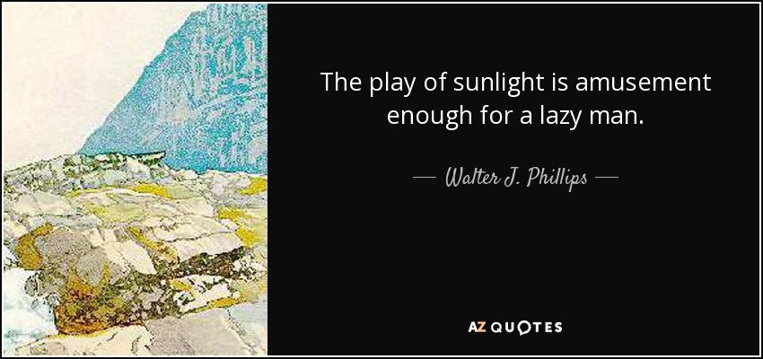 The play of sunlight is amusement enough for a lazy man. - Walter J. Phillips