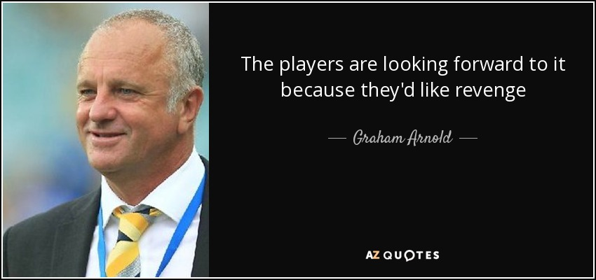 The players are looking forward to it because they'd like revenge - Graham Arnold