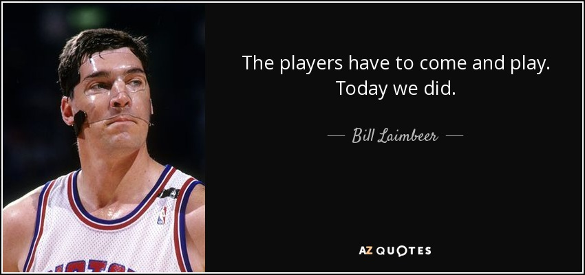 The players have to come and play. Today we did. - Bill Laimbeer