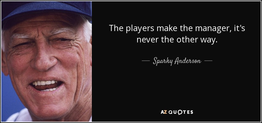 The players make the manager, it's never the other way. - Sparky Anderson