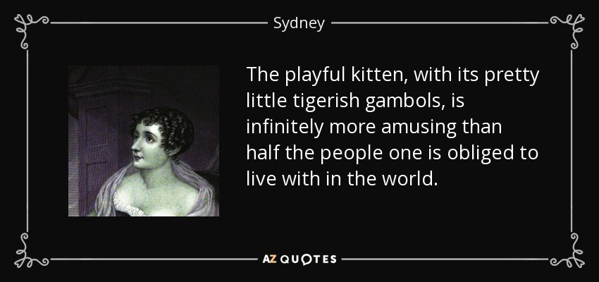 The playful kitten, with its pretty little tigerish gambols, is infinitely more amusing than half the people one is obliged to live with in the world. - Sydney, Lady Morgan