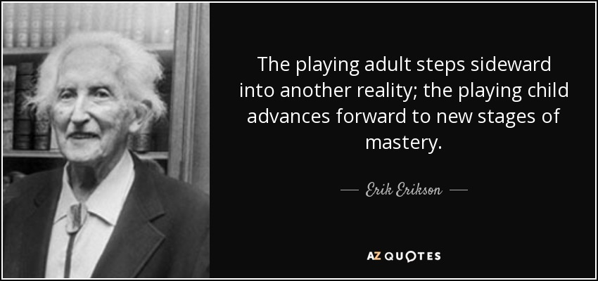 The playing adult steps sideward into another reality; the playing child advances forward to new stages of mastery. - Erik Erikson