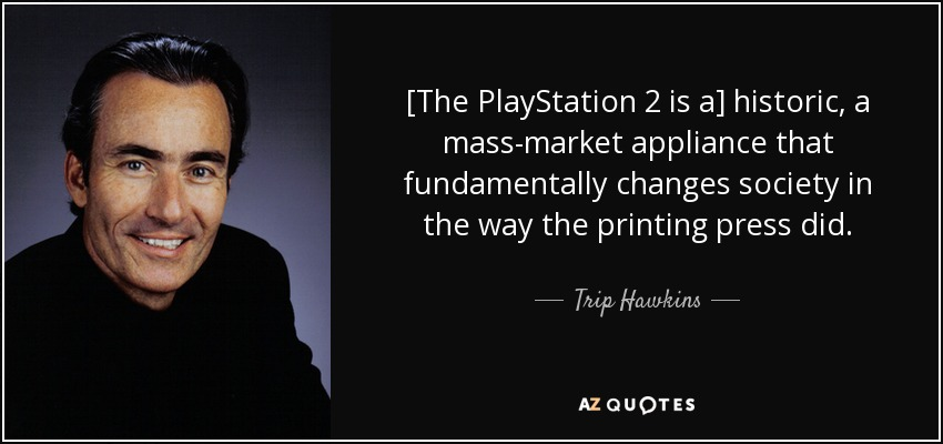 [The PlayStation 2 is a] historic, a mass-market appliance that fundamentally changes society in the way the printing press did. - Trip Hawkins