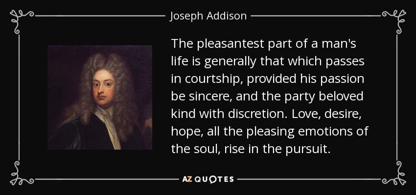 The pleasantest part of a man's life is generally that which passes in courtship, provided his passion be sincere, and the party beloved kind with discretion. Love, desire, hope, all the pleasing emotions of the soul, rise in the pursuit. - Joseph Addison