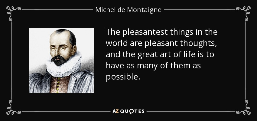 The pleasantest things in the world are pleasant thoughts, and the great art of life is to have as many of them as possible. - Michel de Montaigne