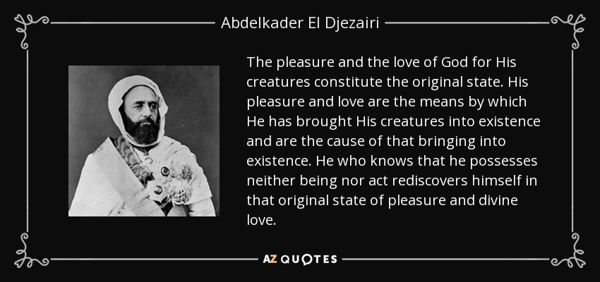 The pleasure and the love of God for His creatures constitute the original state. His pleasure and love are the means by which He has brought His creatures into existence and are the cause of that bringing into existence. He who knows that he possesses neither being nor act rediscovers himself in that original state of pleasure and divine love. - Abdelkader El Djezairi