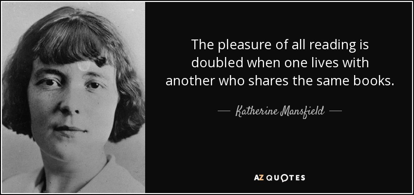 The pleasure of all reading is doubled when one lives with another who shares the same books. - Katherine Mansfield