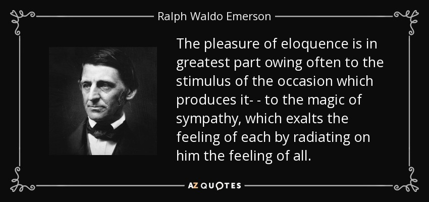 The pleasure of eloquence is in greatest part owing often to the stimulus of the occasion which produces it- - to the magic of sympathy, which exalts the feeling of each by radiating on him the feeling of all. - Ralph Waldo Emerson