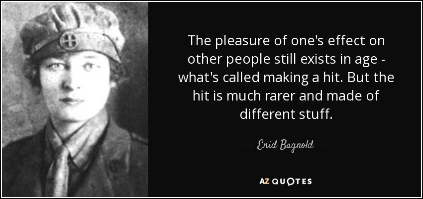The pleasure of one's effect on other people still exists in age - what's called making a hit. But the hit is much rarer and made of different stuff. - Enid Bagnold