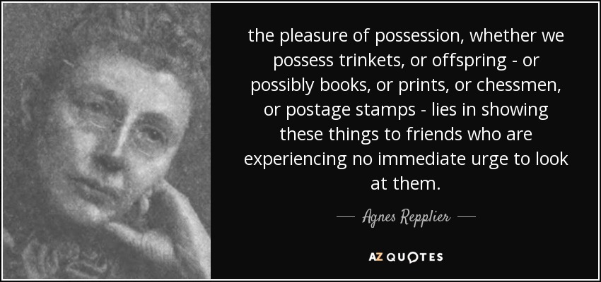 the pleasure of possession, whether we possess trinkets, or offspring - or possibly books, or prints, or chessmen, or postage stamps - lies in showing these things to friends who are experiencing no immediate urge to look at them. - Agnes Repplier