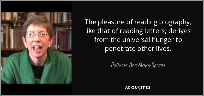 The pleasure of reading biography, like that of reading letters, derives from the universal hunger to penetrate other lives. - Patricia Ann Meyer Spacks
