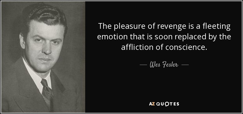 The pleasure of revenge is a fleeting emotion that is soon replaced by the affliction of conscience. - Wes Fesler