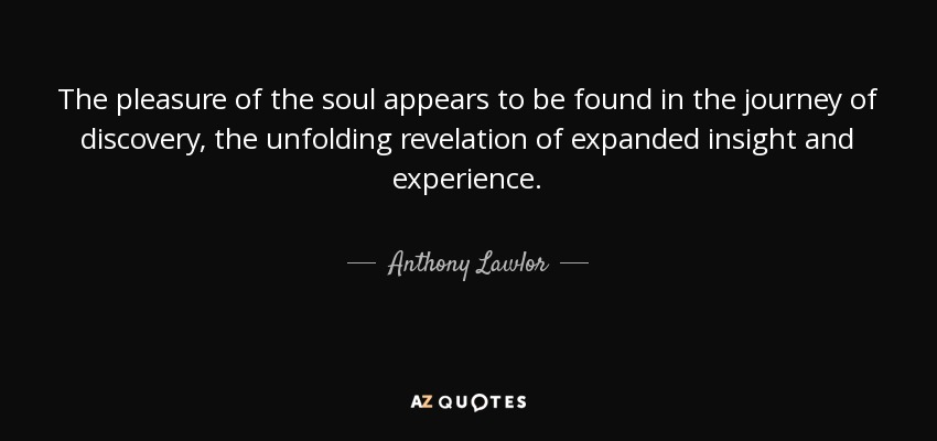 The pleasure of the soul appears to be found in the journey of discovery, the unfolding revelation of expanded insight and experience. - Anthony Lawlor