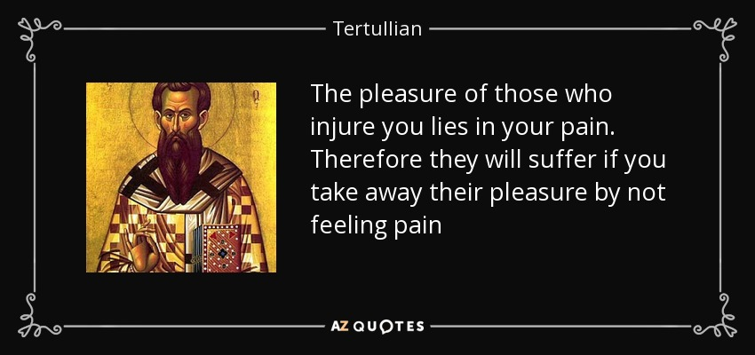 The pleasure of those who injure you lies in your pain. Therefore they will suffer if you take away their pleasure by not feeling pain - Tertullian