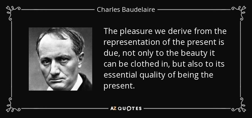 The pleasure we derive from the representation of the present is due, not only to the beauty it can be clothed in, but also to its essential quality of being the present. - Charles Baudelaire