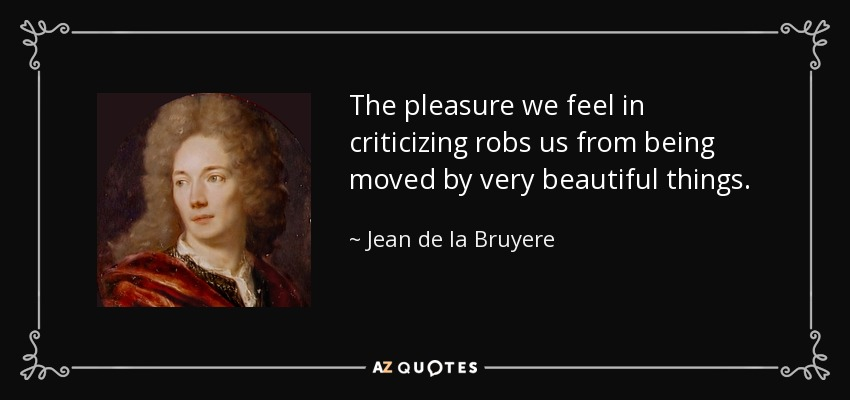 The pleasure we feel in criticizing robs us from being moved by very beautiful things. - Jean de la Bruyere