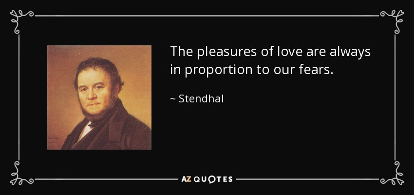 The pleasures of love are always in proportion to our fears. - Stendhal