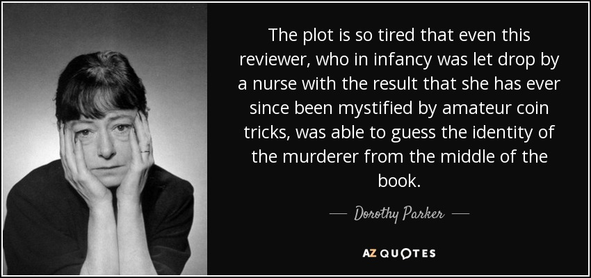 The plot is so tired that even this reviewer, who in infancy was let drop by a nurse with the result that she has ever since been mystified by amateur coin tricks, was able to guess the identity of the murderer from the middle of the book. - Dorothy Parker