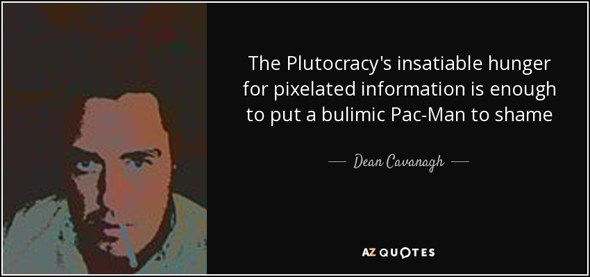 The Plutocracy's insatiable hunger for pixelated information is enough to put a bulimic Pac-Man to shame - Dean Cavanagh