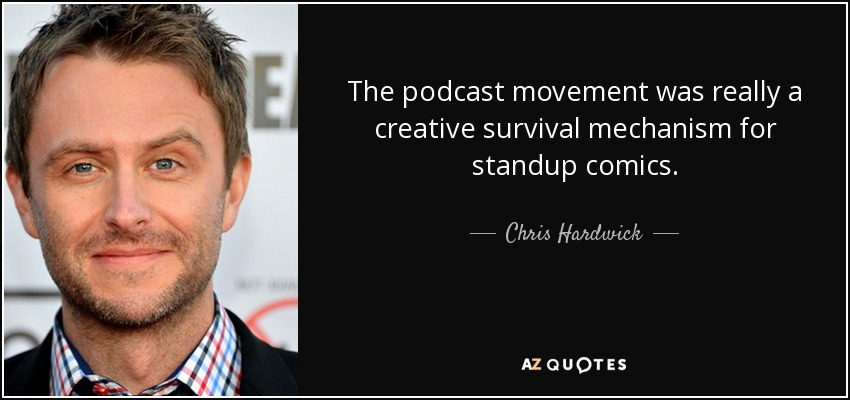 The podcast movement was really a creative survival mechanism for standup comics. - Chris Hardwick