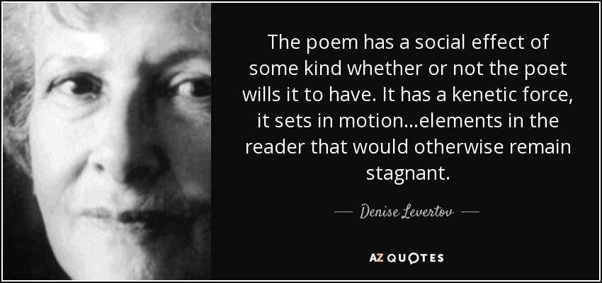 The poem has a social effect of some kind whether or not the poet wills it to have. It has a kenetic force, it sets in motion...elements in the reader that would otherwise remain stagnant. - Denise Levertov