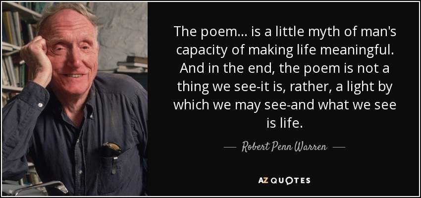The poem . . . is a little myth of man's capacity of making life meaningful. And in the end, the poem is not a thing we see-it is, rather, a light by which we may see-and what we see is life. - Robert Penn Warren