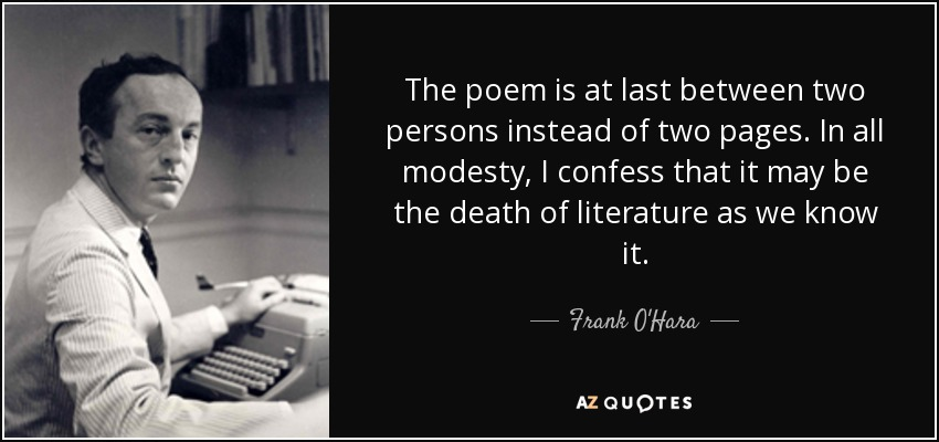 The poem is at last between two persons instead of two pages. In all modesty, I confess that it may be the death of literature as we know it. - Frank O'Hara
