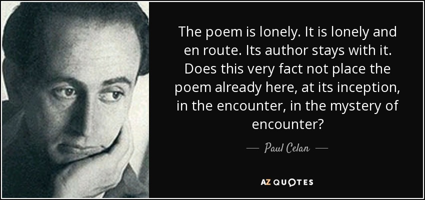 The poem is lonely. It is lonely and en route. Its author stays with it. Does this very fact not place the poem already here, at its inception, in the encounter, in the mystery of encounter? - Paul Celan